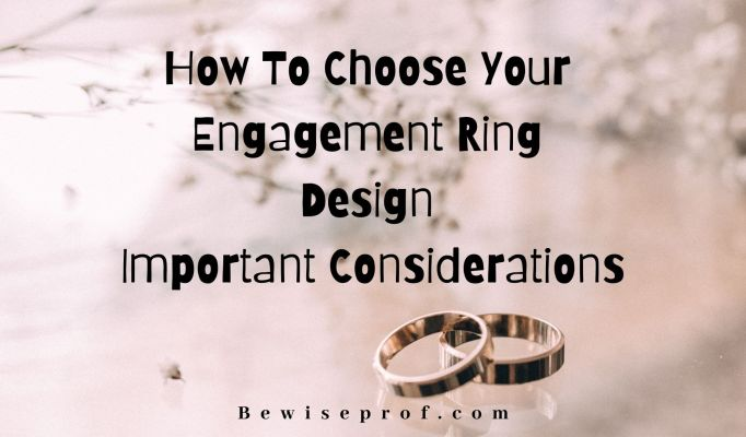 How to choose your engagement ring design- Important considerations.