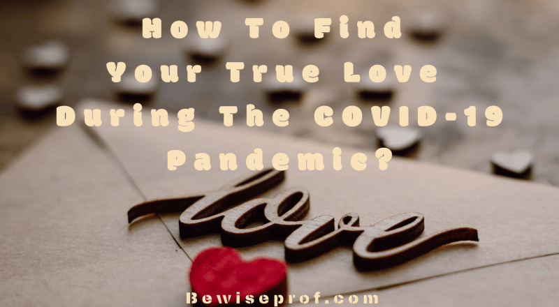 How To Find Your True Love During The COVID-19 Pandemic?