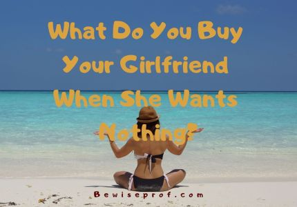 What Do You Buy Your Girlfriend When She Wants Nothing?