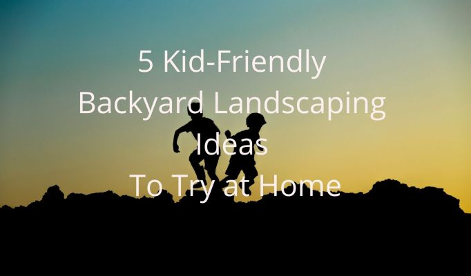 5 Kid-Friendly Backyard Landscaping Ideas to Try at Home