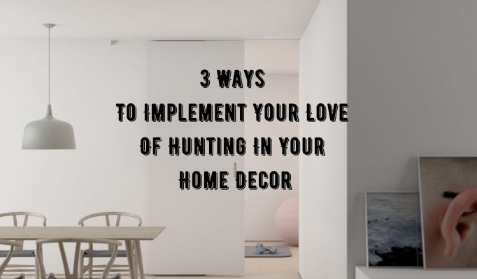 3 Ways To Implement Your Love Of Hunting In Your Home Decor