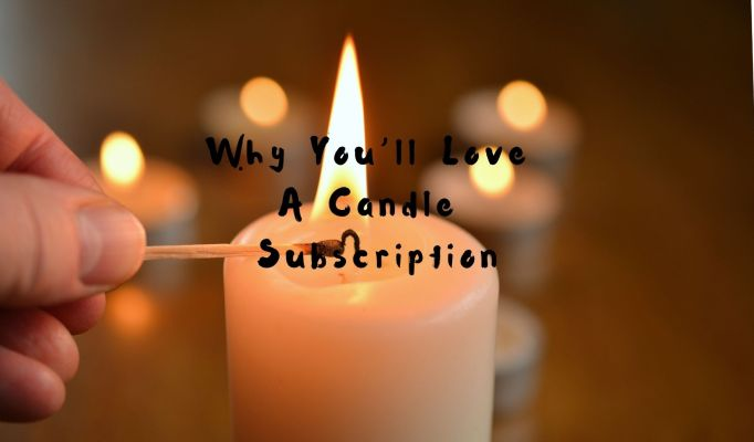 Why You'll Love A Candle Subscription