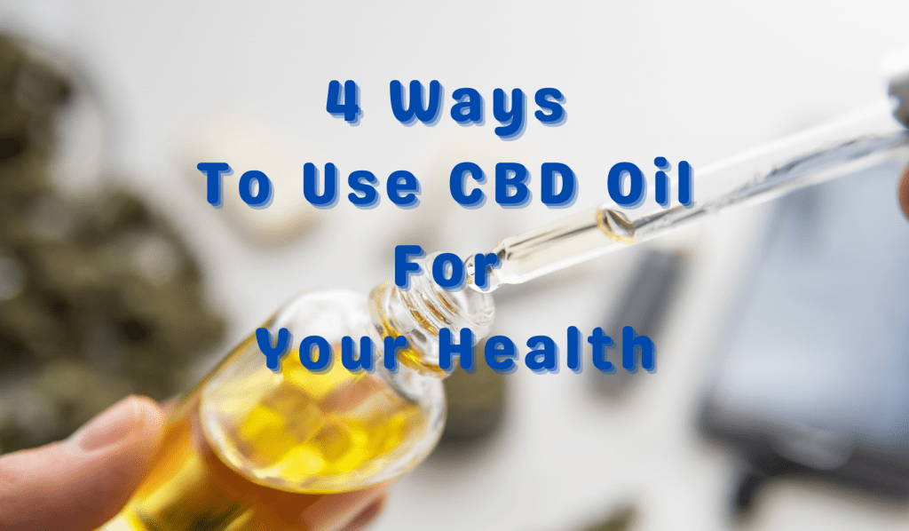 4 Ways To Use CBD Oil For Your Health