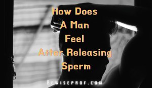 How Does A Man Feel After Releasing Sperm