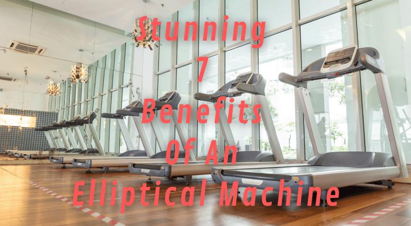 Stunning 7 Benefits Of An Elliptical Machine
