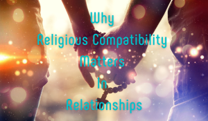 Why Religious Compatibility Matters In Relationships