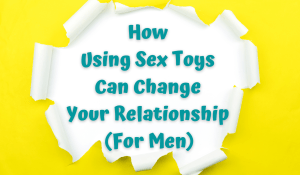 How Using Sex Toys Can Change Your Relationship (For Men)