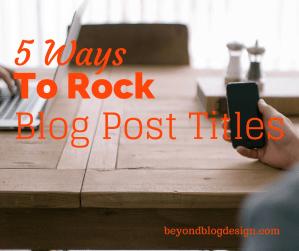 5 Ways To Rock Blog Post Titles