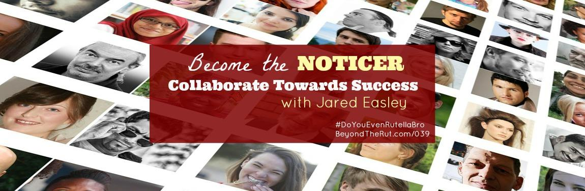 Become the Noticer and Collaborate Towards Success with Jared Easley #DoYouEvenRutellaBro – BtR 039
