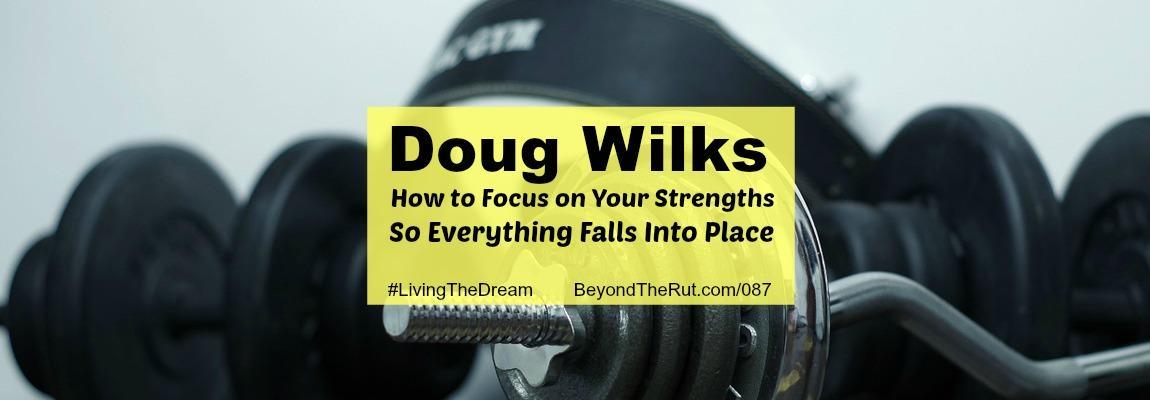 Doug Wilks – How to Focus on Your Strengths So Everything Falls Into Place BtR 087