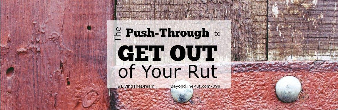 The Push Through to Get Out of Your Rut – BtR 098
