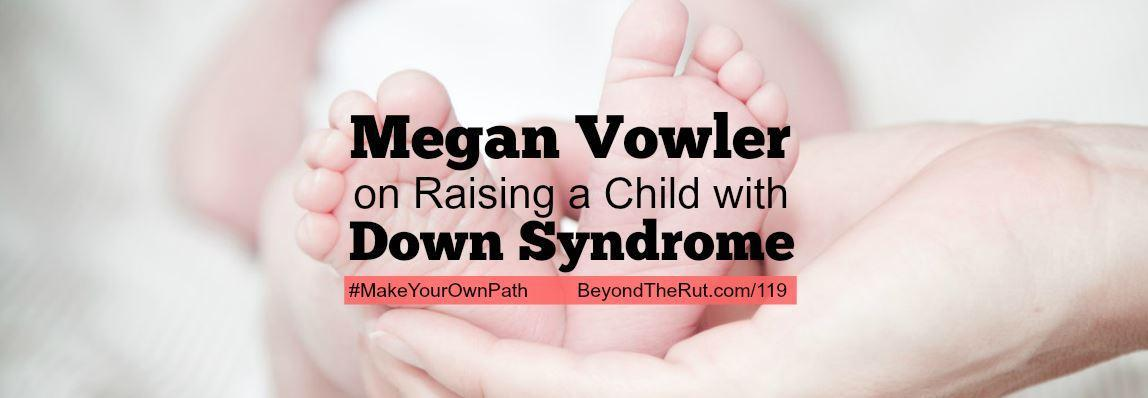Megan Vowler on Raising a Child with Down Syndrome – BtR 119