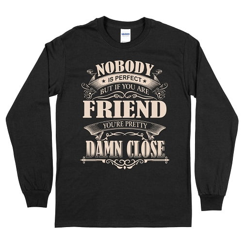 Nobody is perfect. But if you are FRIEND youre pretty damn close T-Shirt - Friend Long Sleeve Tee