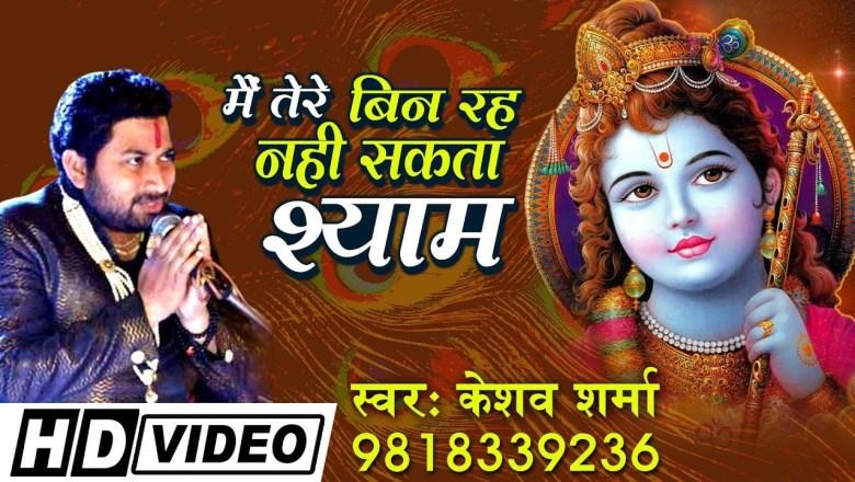 बहुत ही सुन्दर भजन ~ में तेरे बिन रहे नहीं सकता श्याम ~ Best Krishna Bhajan ~ Keshav Sharma(HD Song)