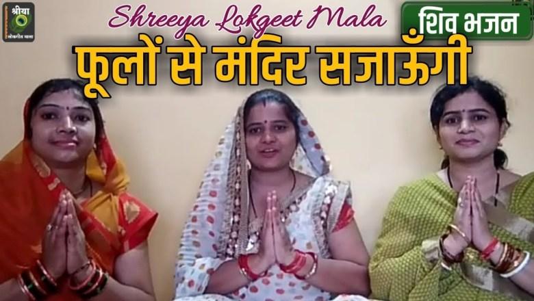शिव जी भजन लिरिक्स – Shiv Bhajan – फूलों से मंदिर सजाऊँगी भोला तुमको मनाऊंगी । Shreeya Lokgeet Mala | भजन माला । सावन गीत