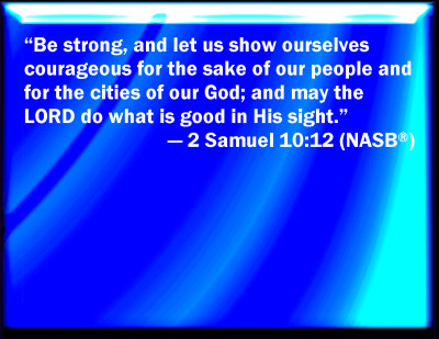 Image result for Be strong, and let us show ourselves courageous for the sake of our people and for the cities of our God; and may the LORD do what is good in His sight