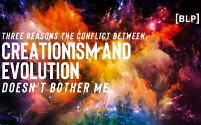 Three Reasons the Conflict Between Creationism and Evolution Doesn't Bother Me