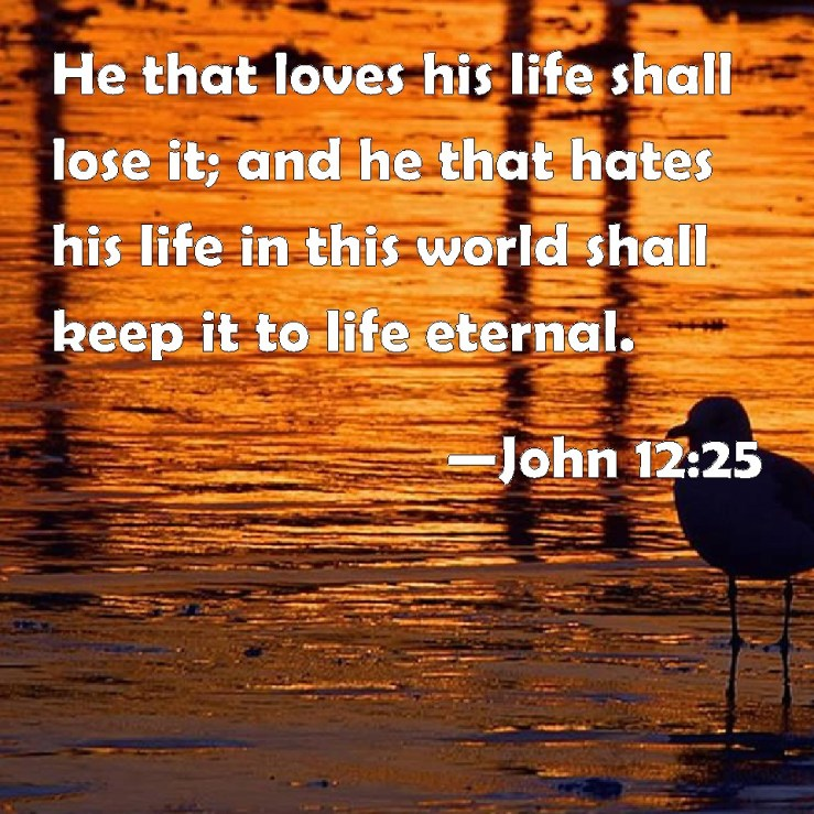 John 12:25 He that loves his life shall lose it; and he that hates his life  in this world shall keep it to life eternal.