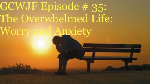 "GCWJF  Episode #35 ""The Overwhelmed Life"""