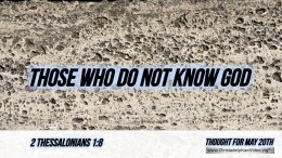 "Daily Readings & Thought for May 20th. ""THOSE WHO DO NOT KNOW GOD"""