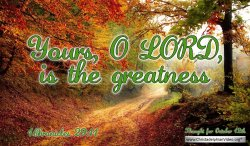 "Daily Readings & Thought for October 12th.  ""YOURS, O LORD IS THE GREATNESS"""