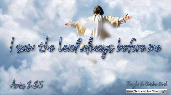 "Daily Readings & Thought for October 26th. ""I SAW THE LORD ALWAYS …"""