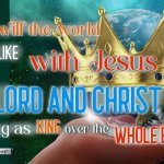 What will the world look like with Jesus, as Lord and Christ, ruling as King over the whole Earth.