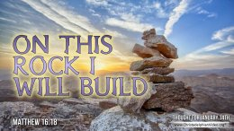 "Daily Readings & Thought for January 14th. ""ON THIS ROCK I WILL BUILD …"""