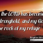 "Daily Readings & Thought for February 23rd. ""HAS BECOME MY STRONGHOLD"""