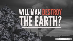 Will man Destroy the Earth?