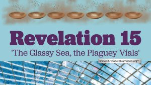 A Study of Revelation 15 - 'The Glassy sea, the Plaguey Vials'