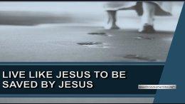 Live Like Jesus to be Saved By Jesus!