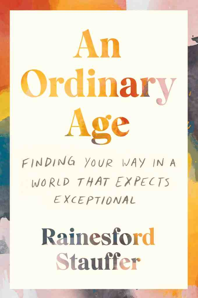 An Ordinary Age:Finding Your Way in a World That Expects Exceptional Rainesford Stauffer