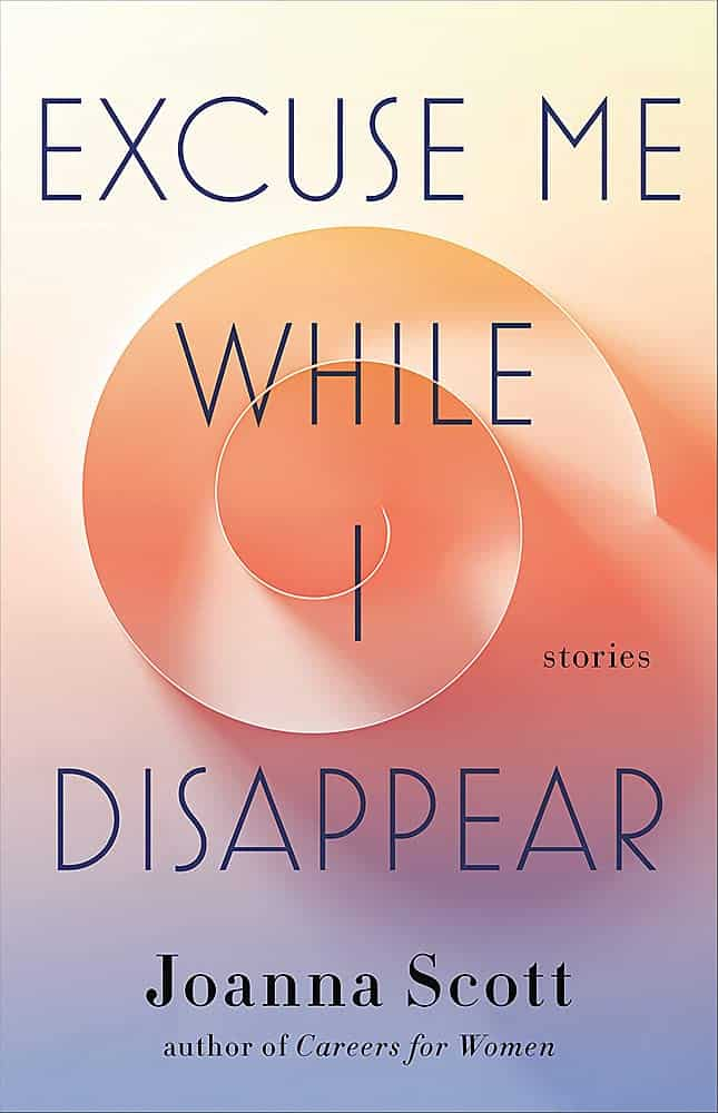 Excuse Me While I Disappear:Stories Joanna Scott