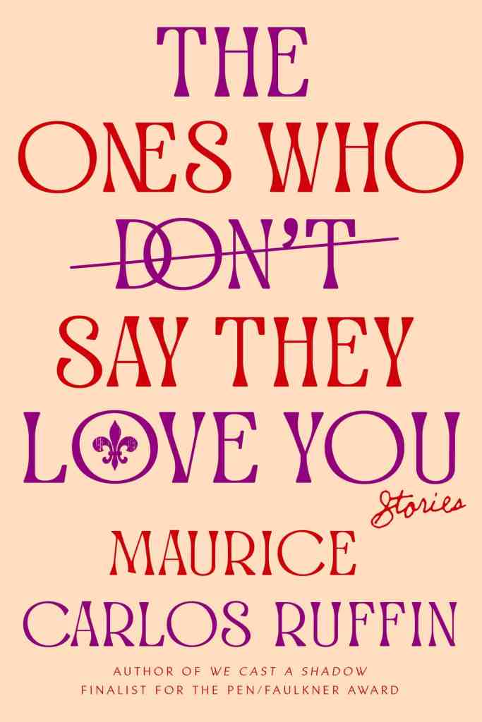 The Ones Who Don't Say They Love You:Stories Maurice Carlos Ruffin