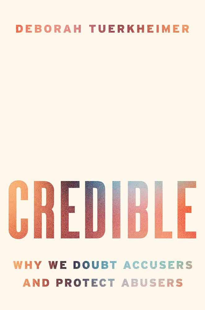 Credible:Why We Doubt Accusers and Protect Abusers Deborah Tuerkheimer