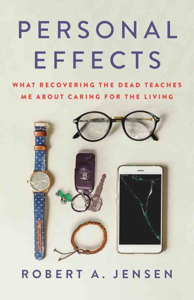 Personal Effects:What Recovering the Dead Teaches Me About Caring for the Living Robert A. Jensen
