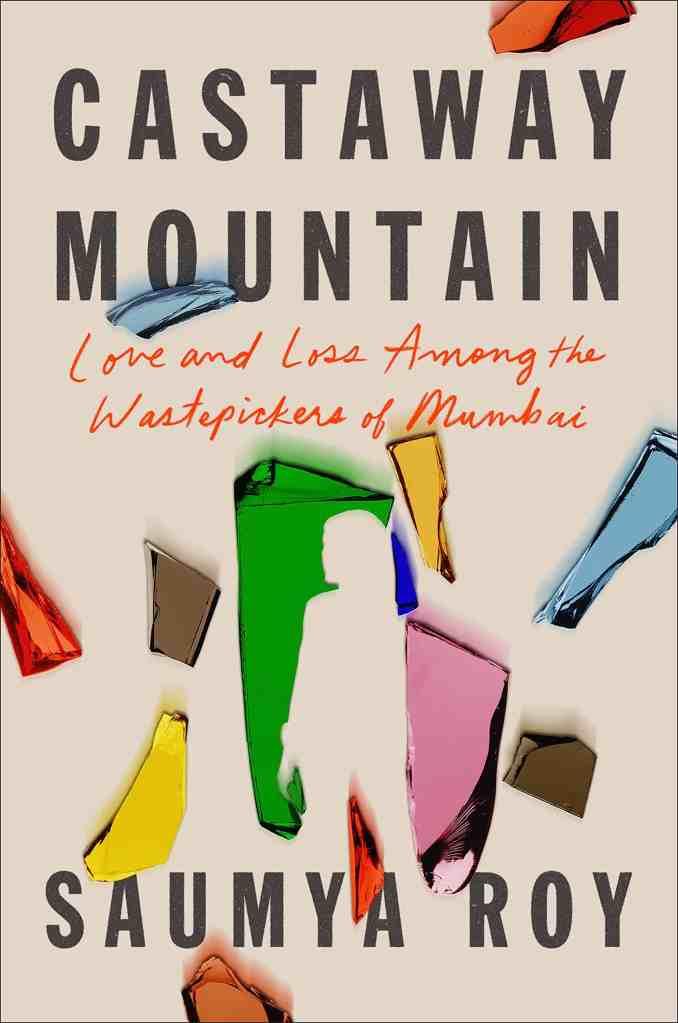 Castaway Mountain:Love and Loss Among the Wastepickers of Mumbai Saumya Roy
