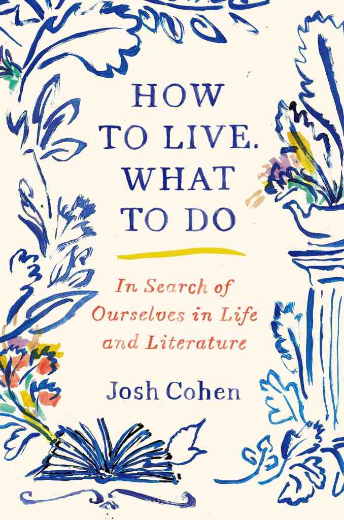 How to Live. What to Do:In Search of Ourselves in Life and Literature Josh Cohen