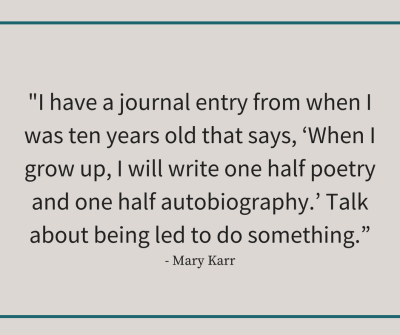 "Mary Karr quote reading, ""I have a journal entry from when I was ten years old that says, 'When I grow up, I will write one half poetry and one half autobiography.' Talk about being led to do something."""