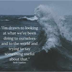 """I'm drawn to looking at what we've been doing to ourselves and to the world and trying to say something useful about that."" - Beth Joselow"