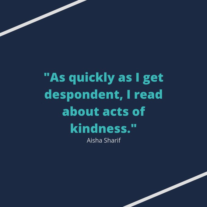 "Quote from Aisha Sharif: ""As quickly as I get despondent, I read about acts of kindness."""