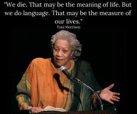 "Toni Morrison quote: ""We die. That may be the meaning of life. But we do language. That may be the measure of our lives."""