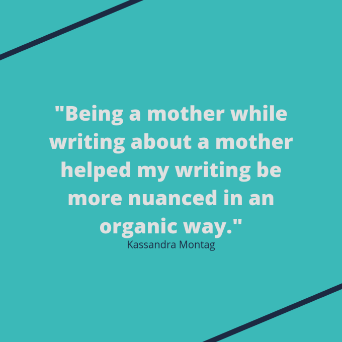 "Kassandra Montag quote: ""Being a mother while writing about a mother helped my writing be more nuanced in an organic way."""