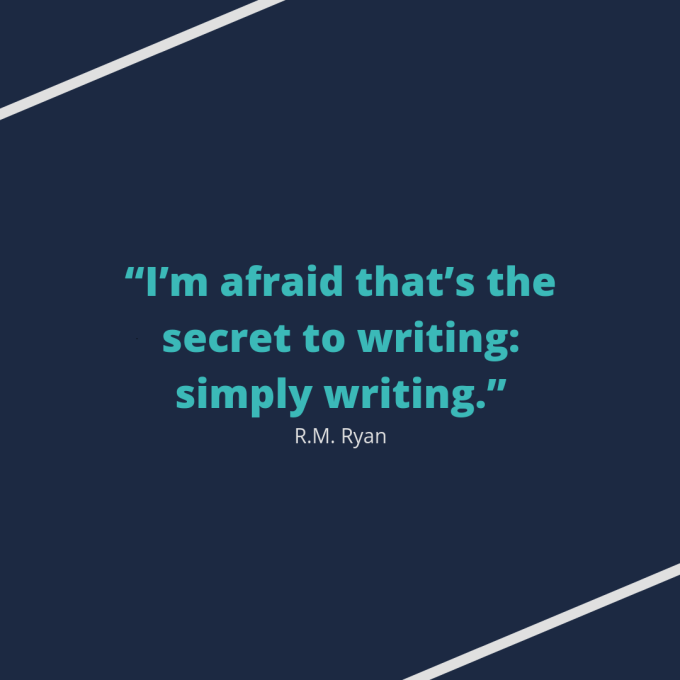 "Quote by R.M. Ryan: ""I'm afraid that's the secret to writing: simply writing."""