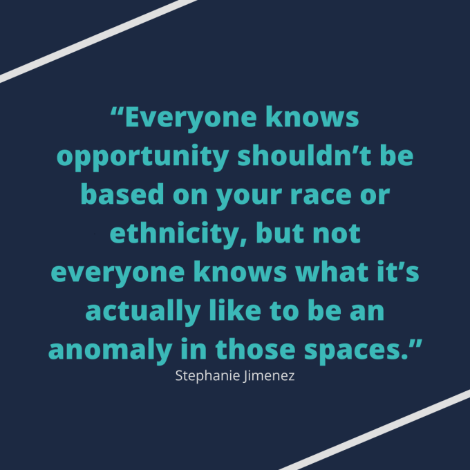 "Stephanie Jimenez quote: ""Everyone knows opportunity shouldn't be based on your race or ethnicity, but not everyone knows what it's actually like to be an anomaly in those spaces"""