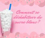 Comment se déshabituer du sucre ( blanc)?