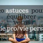 20 astuces pour équilibrer la vie pro et perso