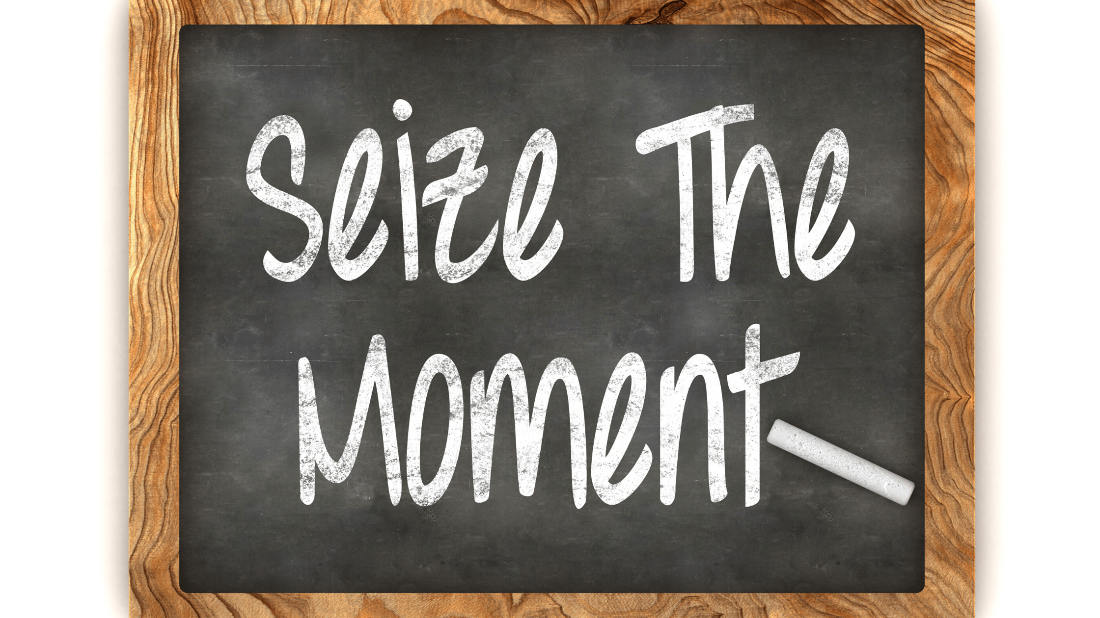Learn to Seize the Moment and live life fullest!