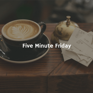 Five Minute Friday Just